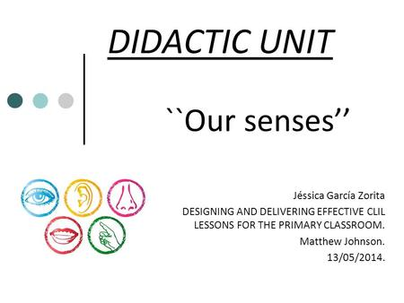 DIDACTIC UNIT ``Our senses'' Jéssica García Zorita DESIGNING AND DELIVERING EFFECTIVE CLIL LESSONS FOR THE PRIMARY CLASSROOM. Matthew Johnson. 13/05/2014.