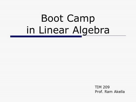 Boot Camp in Linear Algebra TIM 209 Prof. Ram Akella.