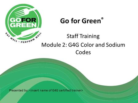 Go for Green ® Staff Training Module 2: G4G Color and Sodium Codes Presented by: