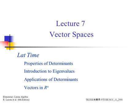 Lecture 7 Vector Spaces Lat Time Properties of Determinants Introduction to Eigenvalues Applications of Determinants Vectors in R n Elementary Linear Algebra.