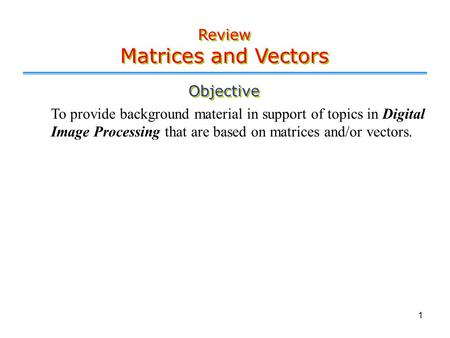 1 Objective To provide background material in support of topics in Digital Image Processing that are based on matrices and/or vectors. Review Matrices.