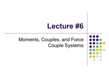 Lecture #6 Moments, Couples, and Force Couple Systems.