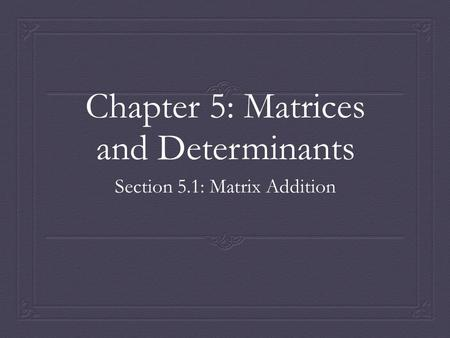 Chapter 5: Matrices and Determinants Section 5.1: Matrix Addition.