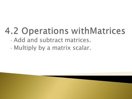 Add and subtract matrices. Multiply by a matrix scalar.