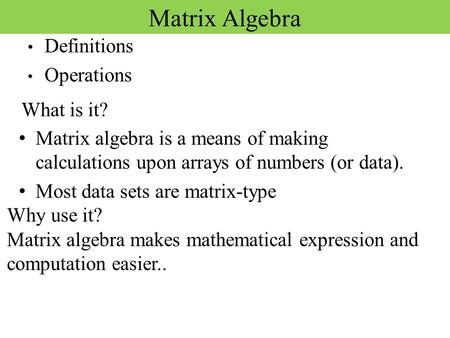 Matrix Algebra Definitions Operations Matrix algebra is a means of making calculations upon arrays of numbers (or data). Most data sets are matrix-type.