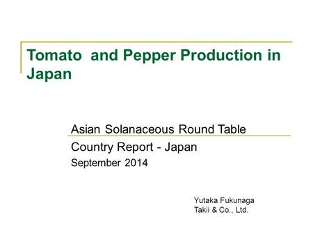 Tomato and Pepper Production in Japan Asian Solanaceous Round Table Country Report - Japan September 2014 Yutaka Fukunaga Takii & Co., Ltd.