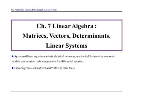 Ch. 7 Matrices, Vectors, Determinants. Linear Systems Ch. 7 Linear Algebra : Matrices, Vectors, Determinants. Linear Systems Systems of linear equations.