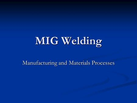 MIG Welding Manufacturing and Materials Processes.