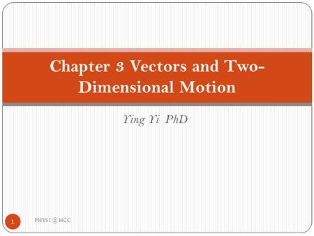 Ying Yi PhD Chapter 3 Vectors and Two- Dimensional Motion 1 PHYS HCC.