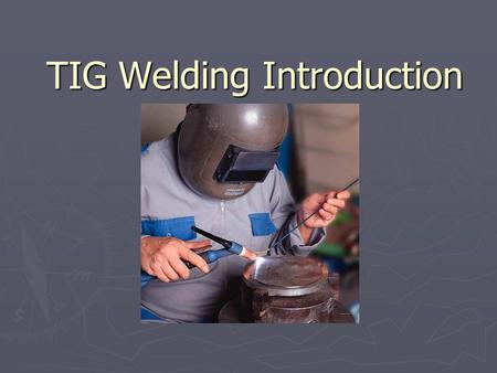 TIG Welding Introduction. ENBE 4992 Outline ► Background ► Advantages and Disadvantages ► Safety ► Preparation for TIG Welding ► Techniques for Basic.