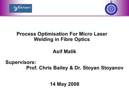 6/11/20161 Process Optimisation For Micro Laser Welding in Fibre Optics Asif Malik Supervisors: Prof. Chris Bailey & Dr. Stoyan Stoyanov 14 May 2008.