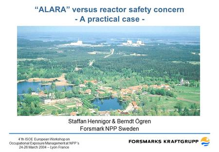 "4´th ISOE European Workshop on Occupational Exposure Management at NPP´s 24-26 March 2004 – Lyon France ""ALARA"" versus reactor safety concern - A practical."