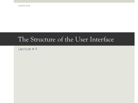 The Structure of the User Interface Lecture # 9 Gabriel Spitz.
