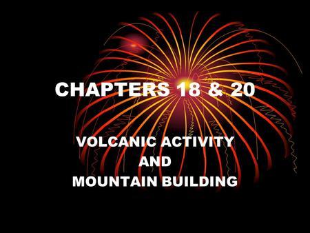 CHAPTERS 18 & 20 VOLCANIC ACTIVITY AND MOUNTAIN BUILDING.