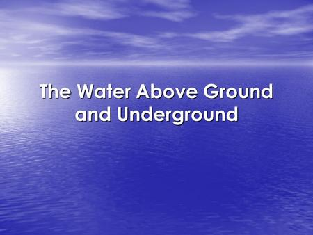 The Water Above Ground and Underground. Water On Earth –70% of Earth is covered with water –97% of the water is salt water –3% is freshwater –2% is frozen.