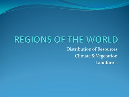 Distribution of Resources Climate & Vegetation Landforms.