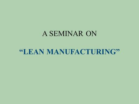 "A SEMINAR ON ""LEAN MANUFACTURING"". What is Lean Manufacturing? Lean manufacturing is a comprehensive term referring to manufacturing methodologies based."