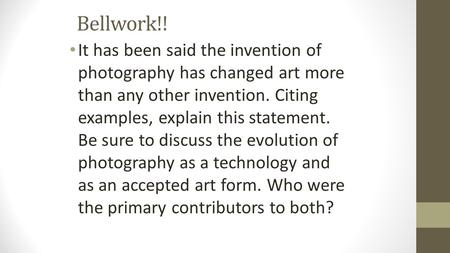 Bellwork!! It has been said the invention of photography has changed art more than any other invention. Citing examples, explain this statement. Be sure.