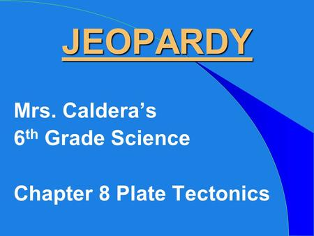 JEOPARDY Mrs. Caldera's 6 th Grade Science Chapter 8 Plate Tectonics.