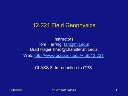 01/05/0512.221 IAP Class 31 12.221 Field Geophysics Instructors Tom Herring, Brad Hager Web: