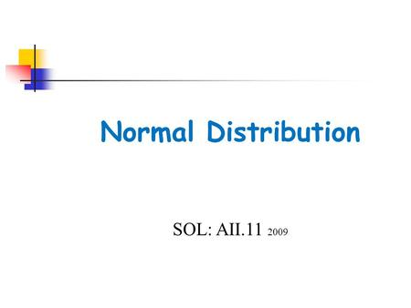 Normal Distribution SOL: AII.11 2009. Objectives The student will be able to:  identify properties of normal distribution  apply mean, standard deviation,