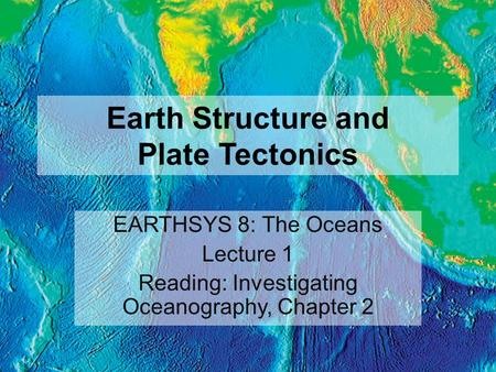 Earth Structure and Plate Tectonics EARTHSYS 8: The Oceans Lecture 1 Reading: Investigating Oceanography, Chapter 2.