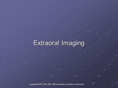 Copyright © 2012, 2006, 2000, 1996 by Saunders, an imprint of Elsevier Inc. 1 Extraoral Imaging.
