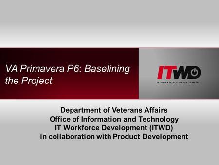 VA Primavera P6: Baselining the Project Department of Veterans Affairs Office of Information and Technology IT Workforce Development (ITWD) in collaboration.