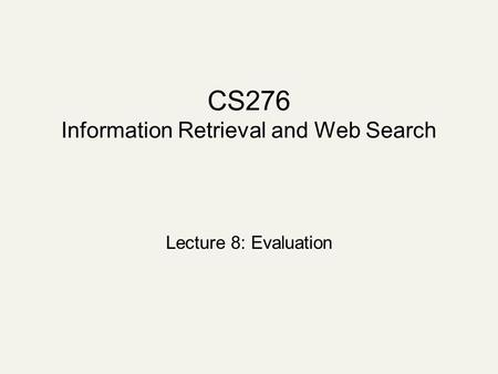 CS276 Information Retrieval and Web Search Lecture 8: Evaluation.