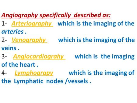 Angiography specifically described as: 1- Arteriography which is the imaging of the arteries. 2- Venography which is the imaging of the veins. 3- Angiocardiograhy.