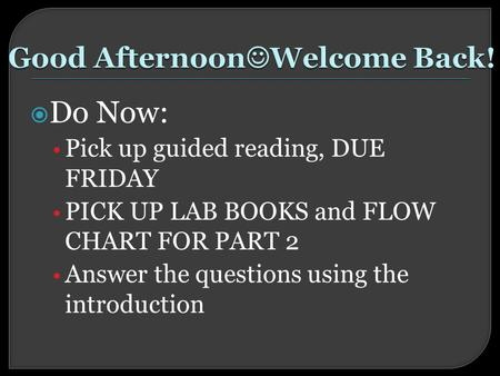  Do Now: Pick up guided reading, DUE FRIDAY PICK UP LAB BOOKS and FLOW CHART FOR PART 2 Answer the questions using the introduction.