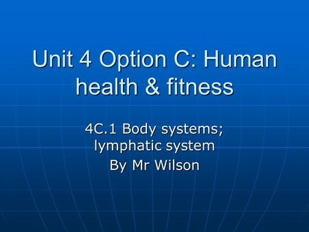 Unit 4 Option C: Human health & fitness 4C.1 Body systems; lymphatic system By Mr Wilson.