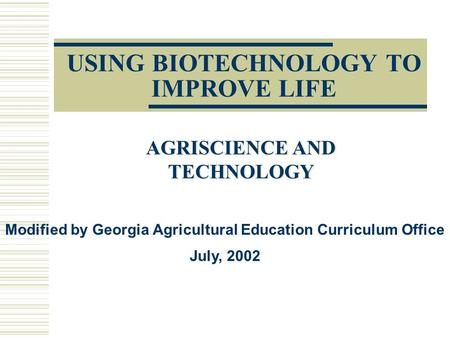 USING BIOTECHNOLOGY TO IMPROVE LIFE AGRISCIENCE AND TECHNOLOGY Modified by Georgia Agricultural Education Curriculum Office July, 2002.