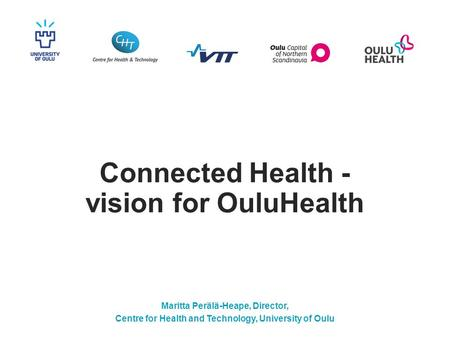 Connected Health - vision for OuluHealth Maritta Perälä-Heape, Director, Centre for Health and Technology, University of Oulu.