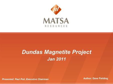 Dundas Magnetite Project Jan 2011 Presented: Paul Poli, Executive Chairman Author: Dave Fielding.