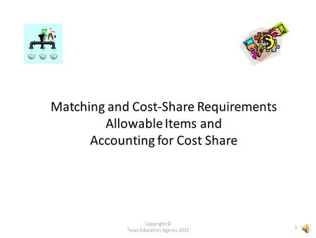 Copyright © Texas Education Agency 2012 1 Matching and Cost-Share Requirements Allowable Items and Accounting for Cost Share.