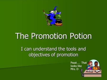 The Promotion Potion I can understand the tools and objectives of promotion Pssst…. That looks like Mrs. D.