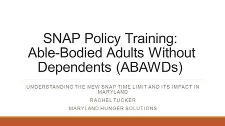 SNAP Policy Training: Able-Bodied Adults Without Dependents (ABAWDs) UNDERSTANDING THE NEW SNAP TIME LIMIT AND ITS IMPACT IN MARYLAND RACHEL TUCKER MARYLAND.