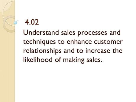 4.02 4.02 Understand sales processes and techniques to enhance customer relationships and to increase the likelihood of making sales.