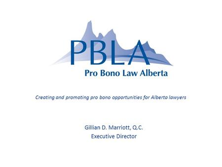 Gillian D. Marriott, Q.C. Executive Director Creating and promoting pro bono opportunities for Alberta lawyers.