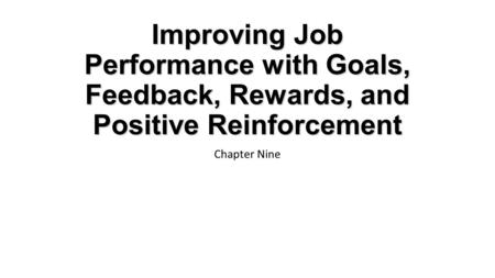 Improving Job Performance with Goals, Feedback, Rewards, and Positive Reinforcement Chapter Nine.