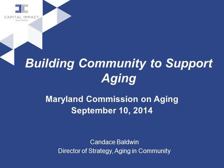 Building Community to Support Aging Maryland Commission on Aging September 10, 2014 Candace Baldwin Director of Strategy, Aging in Community.