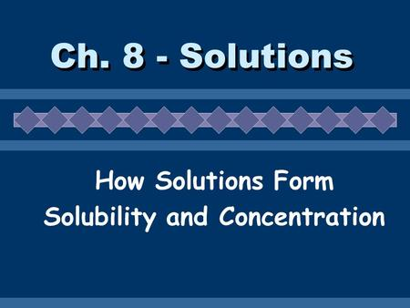 Ch. 8 - Solutions How Solutions Form Solubility and Concentration.