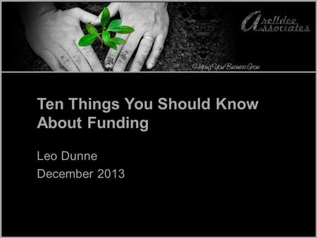 Ten Things You Should Know About Funding Leo Dunne December 2013.