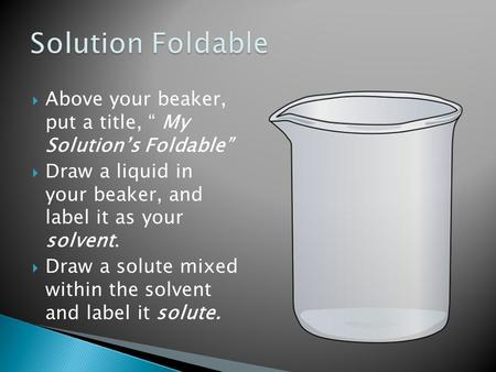 " Above your beaker, put a title, "" My Solution's Foldable""  Draw a liquid in your beaker, and label it as your solvent.  Draw a solute mixed within."