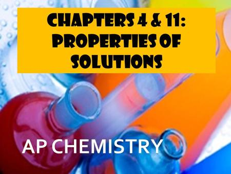 Chapters 4 & 11: Properties of Solutions.  Many common chemical reactions occur in water, or aqueous solution. To understand how chemical species interact.