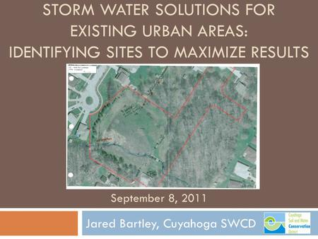 STORM WATER SOLUTIONS FOR EXISTING URBAN AREAS: IDENTIFYING SITES TO MAXIMIZE RESULTS Jared Bartley, Cuyahoga SWCD September 8, 2011.