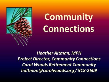 Community Connections Heather Altman, MPH Project Director, Community Connections Carol Woods Retirement Community / 918-2609.