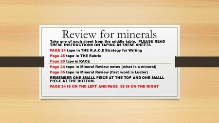 Review for minerals Take one of each sheet from the middle table. PLEASE READ THESE INSTRUCTIONS ON TAPING IN THESE SHEETS PAGE 24 tape in THE R.A.C.E.