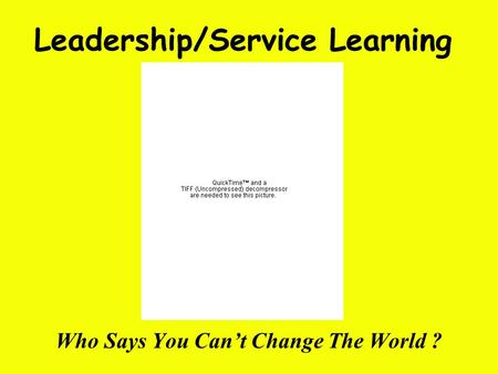 Leadership/Service Learning Who Says You Can't Change The World ?